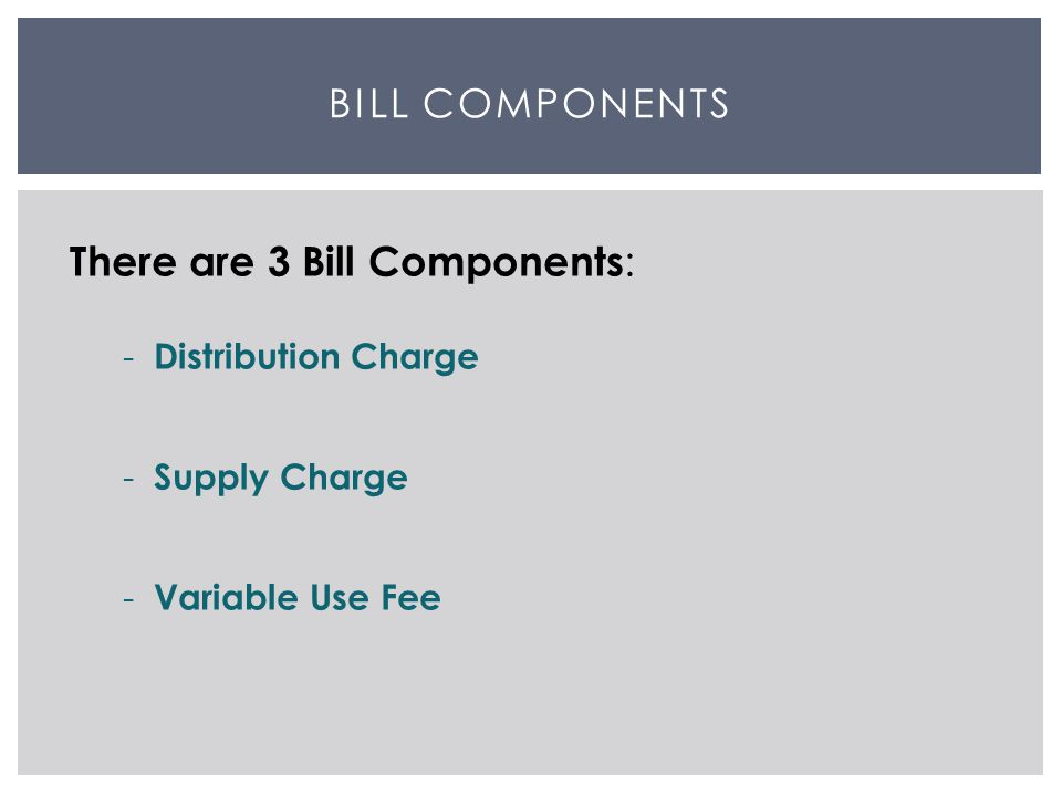 BILL COMPONENTS There are 3 Bill Components : - Distribution Charge - Supply Charge - Variable Use Fee