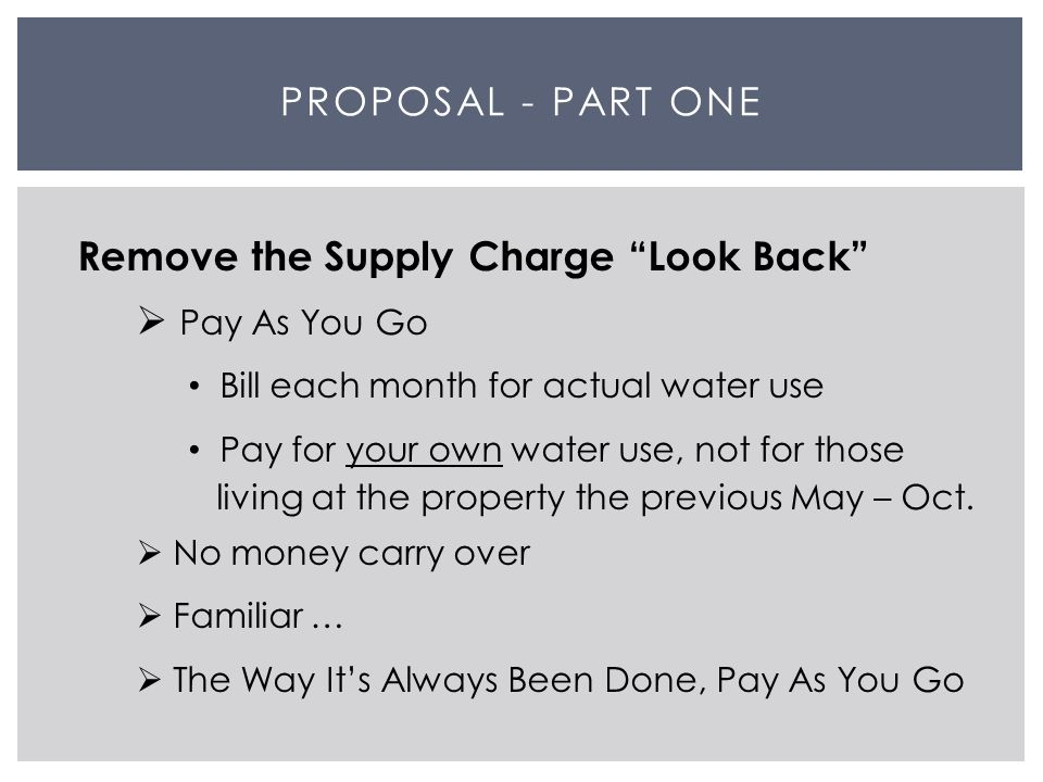 PROPOSAL - PART ONE Remove the Supply Charge Look Back  Pay As You Go Bill each month for actual water use Pay for your own water use, not for those living at the property the previous May – Oct.