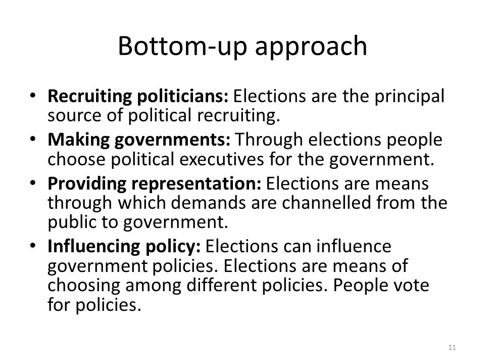 Bottom-up approach Recruiting politicians: Elections are the principal source of political recruiting. Making governments: Through elections people ch