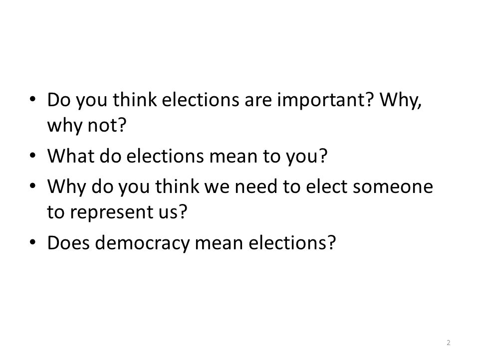 Do you think elections are important? Why, why not? What do elections mean to you? Why do you think we need to elect someone to represent us? Does dem