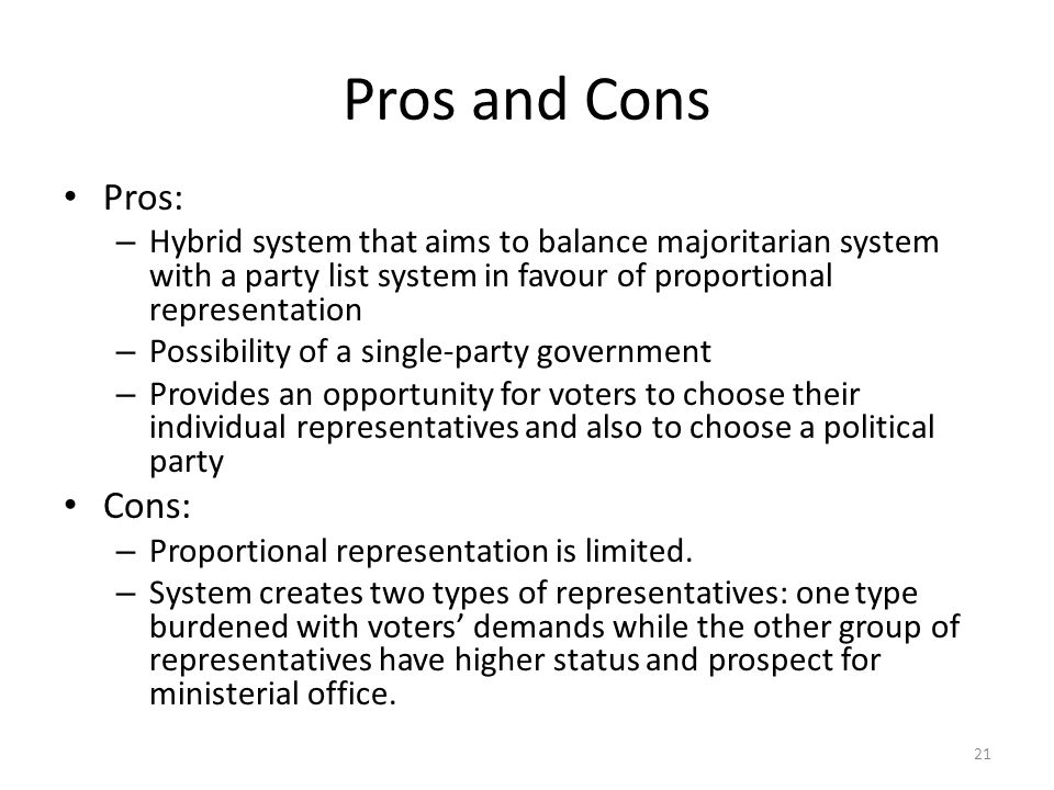 Pros and Cons Pros: – Hybrid system that aims to balance majoritarian system with a party list system in favour of proportional representation – Possi