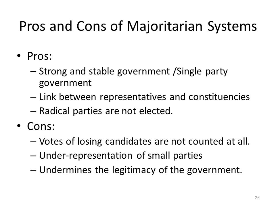 Pros and Cons of Majoritarian Systems Pros: – Strong and stable government /Single party government – Link between representatives and constituencies