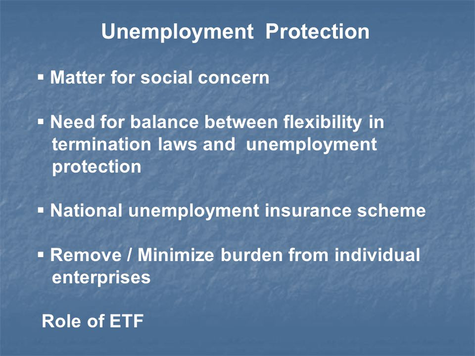 Unemployment Protection  Matter for social concern  Need for balance between flexibility in termination laws and unemployment protection  National unemployment insurance scheme  Remove / Minimize burden from individual enterprises Role of ETF