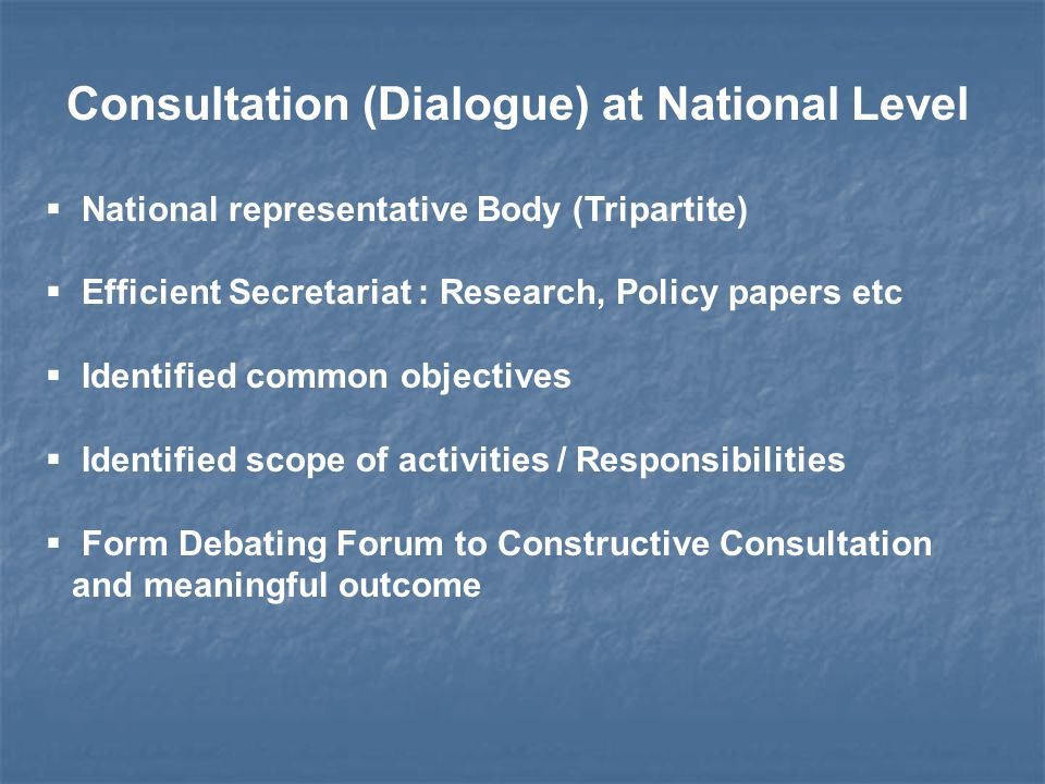 Consultation (Dialogue) at National Level  National representative Body (Tripartite)  Efficient Secretariat : Research, Policy papers etc  Identified common objectives  Identified scope of activities / Responsibilities  Form Debating Forum to Constructive Consultation and meaningful outcome