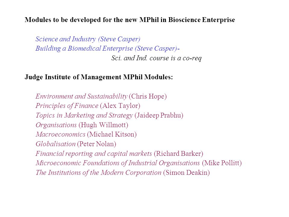 Modules to be developed for the new MPhil in Bioscience Enterprise Science and Industry (Steve Casper) Building a Biomedical Enterprise (Steve Casper)- Sci.