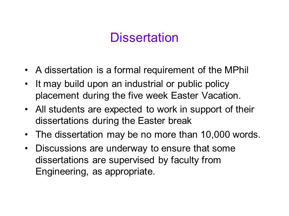 Dissertation A dissertation is a formal requirement of the MPhil It may build upon an industrial or public policy placement during the five week Easter Vacation.