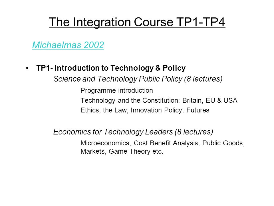 The Integration Course TP1-TP4 TP1- Introduction to Technology & Policy Science and Technology Public Policy (8 lectures) Programme introduction Technology and the Constitution: Britain, EU & USA Ethics; the Law; Innovation Policy; Futures Economics for Technology Leaders (8 lectures) Microeconomics, Cost Benefit Analysis, Public Goods, Markets, Game Theory etc.