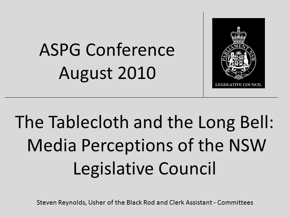 The Tablecloth and the Long Bell: Media Perceptions of the NSW Legislative Council Steven Reynolds, Usher of the Black Rod and Clerk Assistant - Committees ASPG Conference August 2010