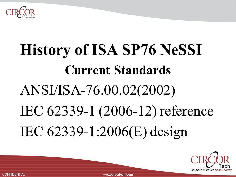 Complete, Modular, Ready Today www.circortech.comCONFIDENTIAL 1 History of ISA SP76 NeSSI Current Standards ANSI/ISA-76.00.02(2002) IEC 62339-1 (2006-12) reference IEC 62339-1:2006(E) design