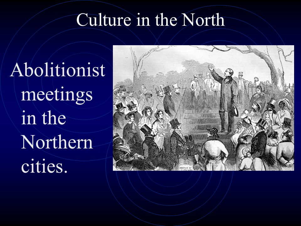 Culture in the North Abolitionist meetings in the Northern cities.