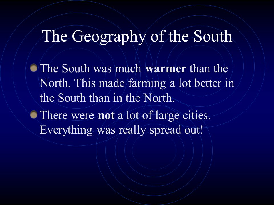 The Geography of the South The South was much warmer than the North. This made farming a lot better in the South than in the North. There were not a l