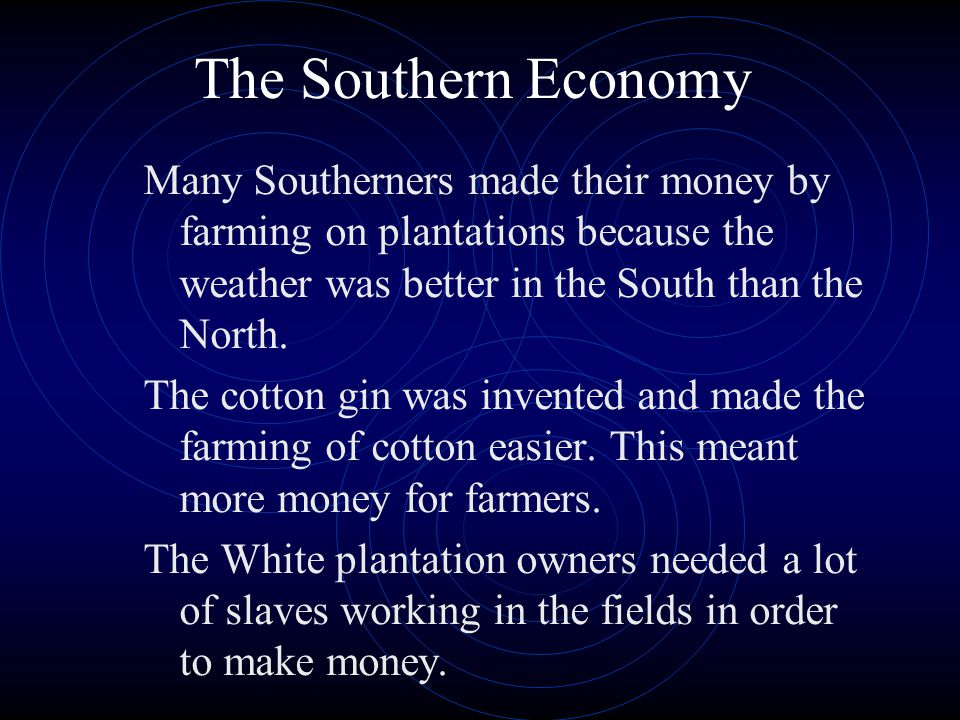The Southern Economy Many Southerners made their money by farming on plantations because the weather was better in the South than the North. The cotto