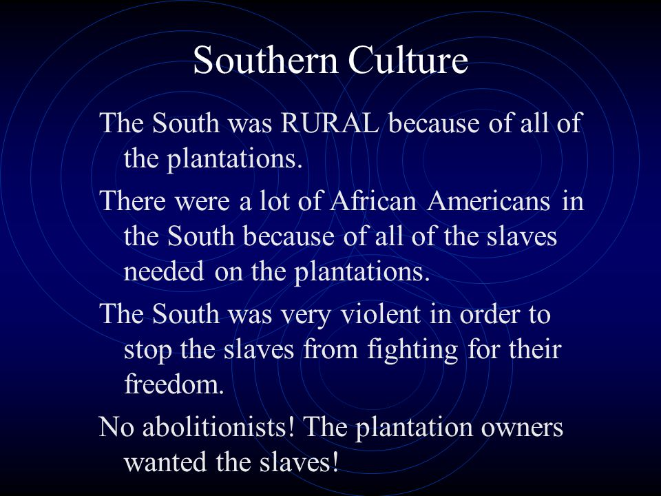 Southern Culture The South was RURAL because of all of the plantations. There were a lot of African Americans in the South because of all of the slave