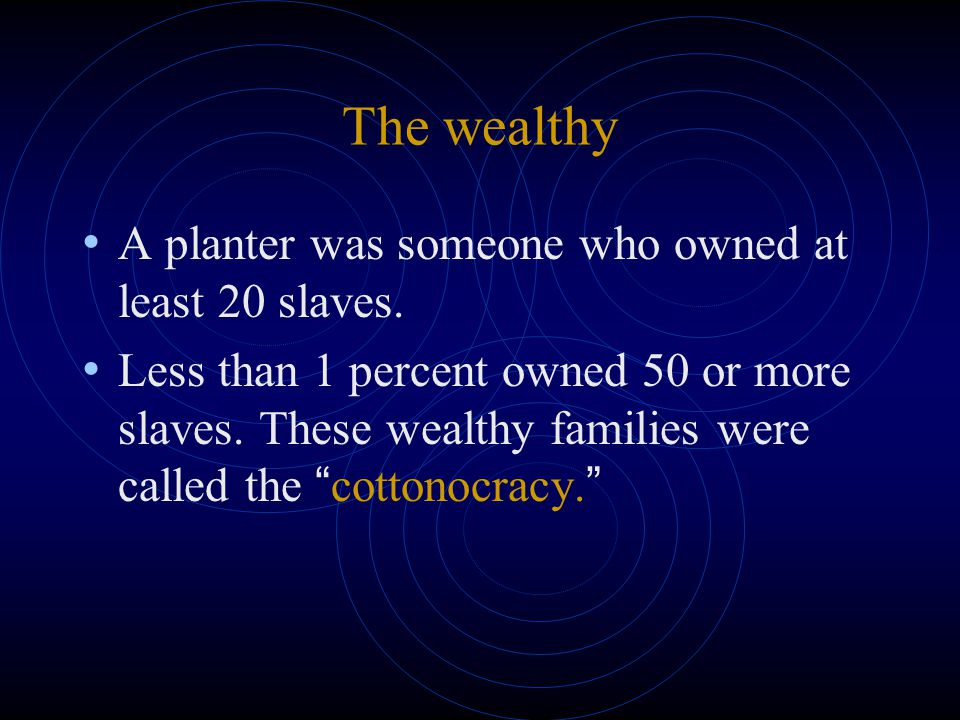 The wealthy A planter was someone who owned at least 20 slaves. Less than 1 percent owned 50 or more slaves. These wealthy families were called the ""