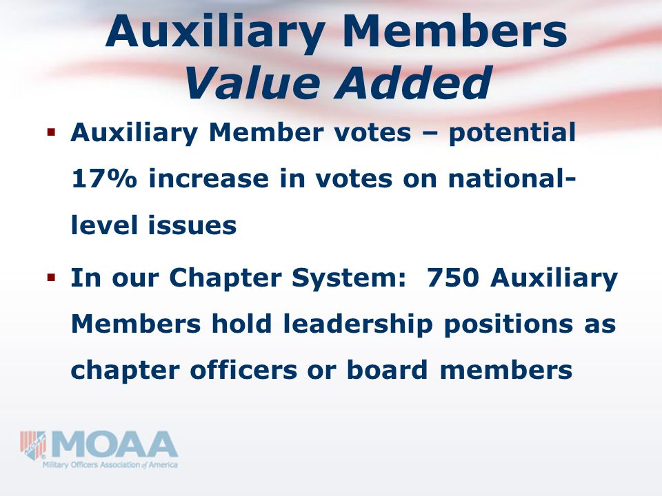 Auxiliary Members Value Added  Auxiliary Member votes – potential 17% increase in votes on national- level issues  In our Chapter System: 750 Auxili