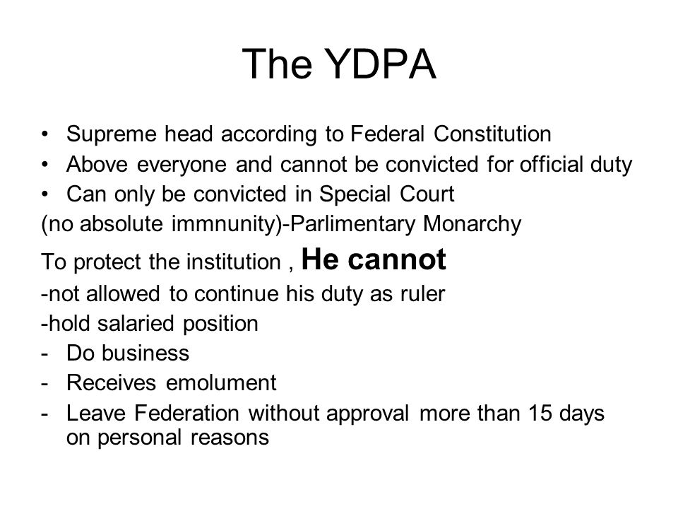 The YDPA Supreme head according to Federal Constitution Above everyone and cannot be convicted for official duty Can only be convicted in Special Cour