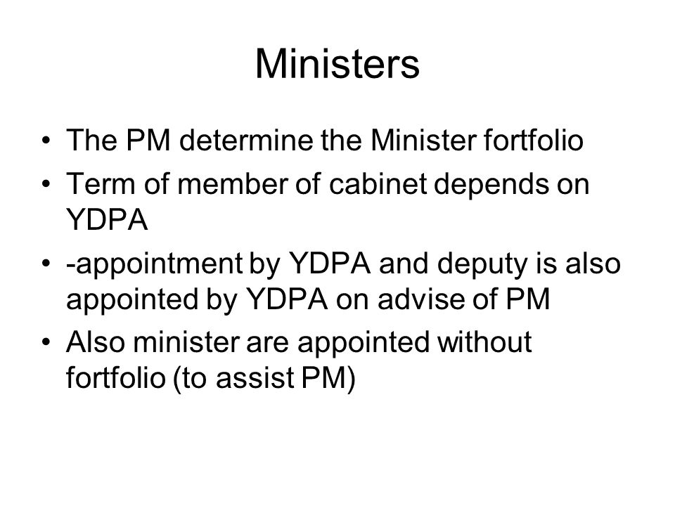 Ministers The PM determine the Minister fortfolio Term of member of cabinet depends on YDPA -appointment by YDPA and deputy is also appointed by YDPA