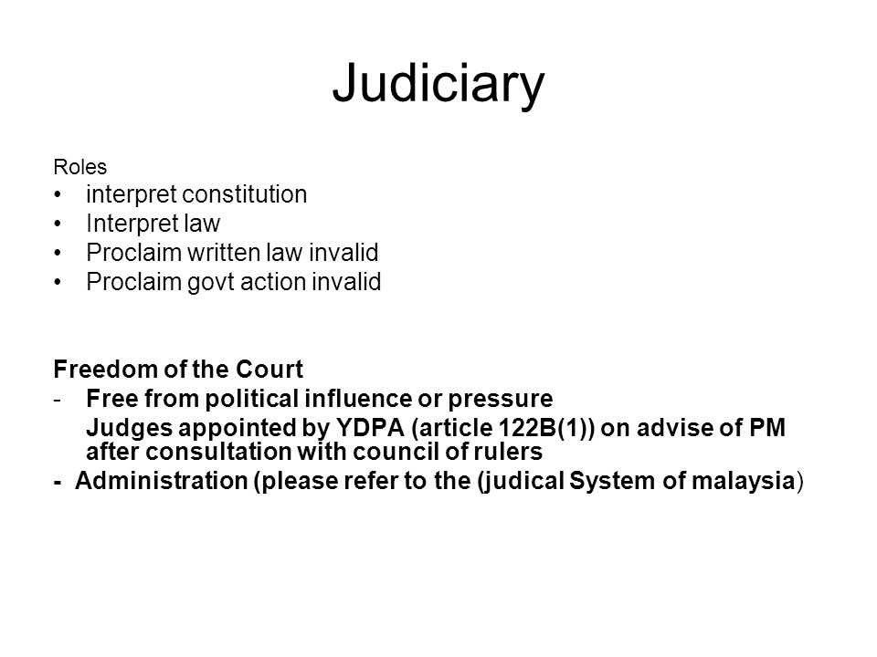 Judiciary Roles interpret constitution Interpret law Proclaim written law invalid Proclaim govt action invalid Freedom of the Court -Free from politic