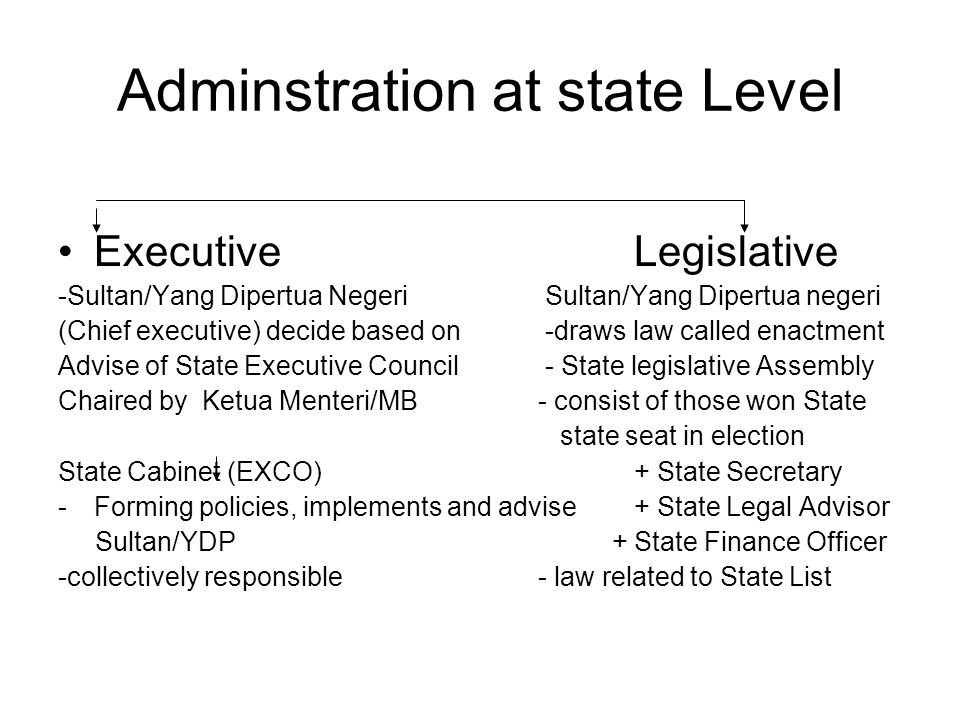 Adminstration at state Level ExecutiveLegislative -Sultan/Yang Dipertua Negeri Sultan/Yang Dipertua negeri (Chief executive) decide based on -draws la