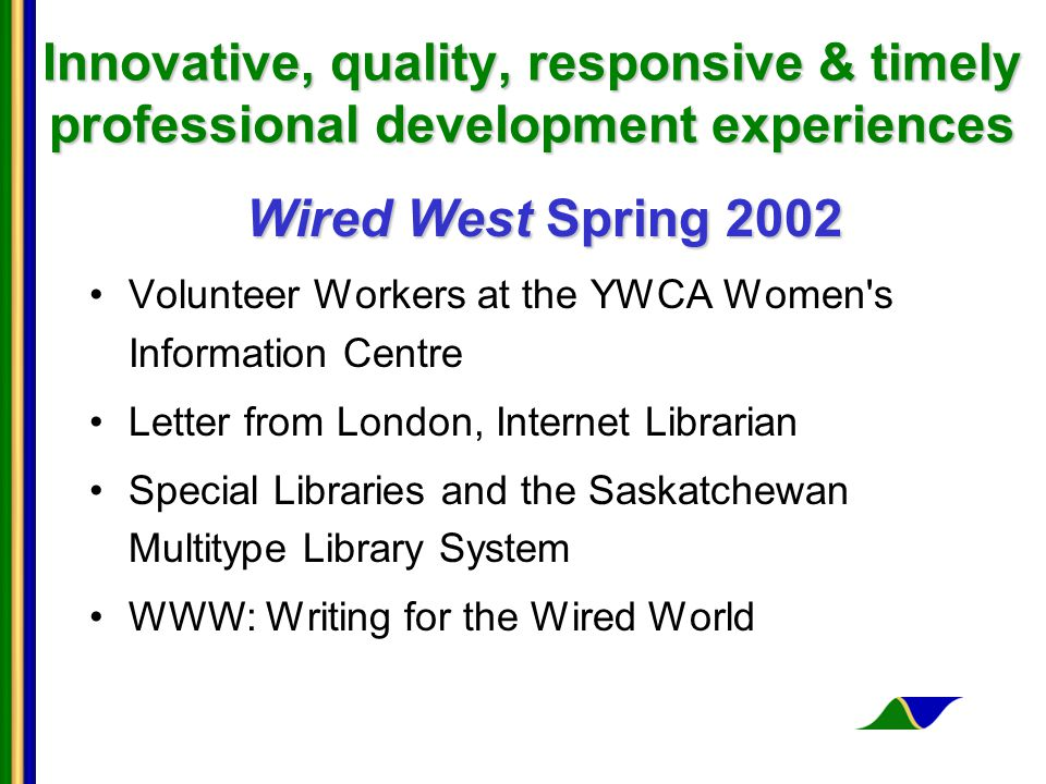 Innovative, quality, responsive & timely professional development experiences Wired West Spring 2002 Volunteer Workers at the YWCA Women s Information Centre Letter from London, Internet Librarian Special Libraries and the Saskatchewan Multitype Library System WWW: Writing for the Wired World