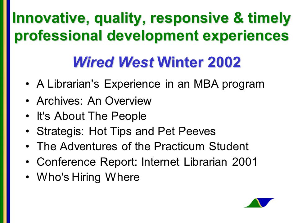 Innovative, quality, responsive & timely professional development experiences Wired West Winter 2002 A Librarian s Experience in an MBA program Archives: An Overview It s About The People Strategis: Hot Tips and Pet Peeves The Adventures of the Practicum Student Conference Report: Internet Librarian 2001 Who s Hiring Where