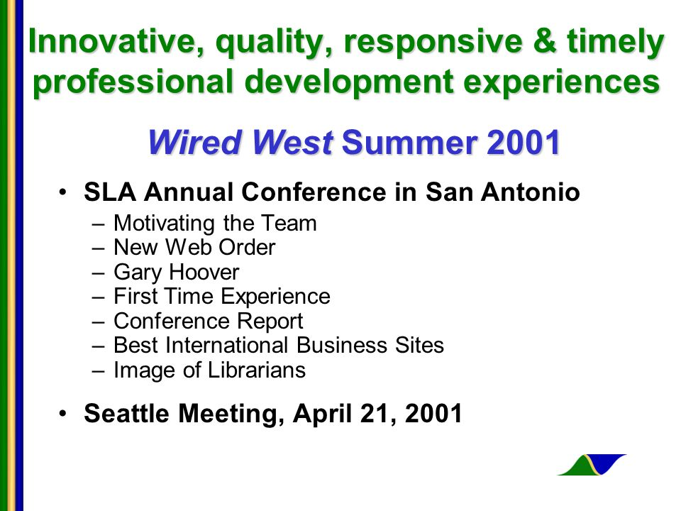 Innovative, quality, responsive & timely professional development experiences Wired West Summer 2001 SLA Annual Conference in San Antonio –Motivating the Team –New Web Order –Gary Hoover –First Time Experience –Conference Report –Best International Business Sites –Image of Librarians Seattle Meeting, April 21, 2001