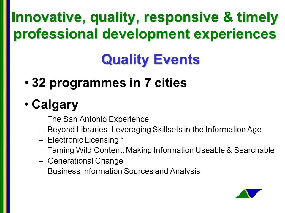 Innovative, quality, responsive & timely professional development experiences Quality Events 32 programmes in 7 cities Calgary –The San Antonio Experience –Beyond Libraries: Leveraging Skillsets in the Information Age –Electronic Licensing * –Taming Wild Content: Making Information Useable & Searchable –Generational Change –Business Information Sources and Analysis