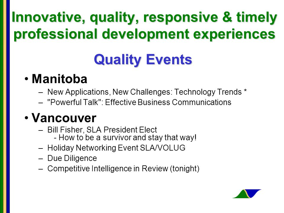 Innovative, quality, responsive & timely professional development experiences Quality Events Manitoba –New Applications, New Challenges: Technology Trends * – Powerful Talk : Effective Business Communications Vancouver –Bill Fisher, SLA President Elect - How to be a survivor and stay that way.