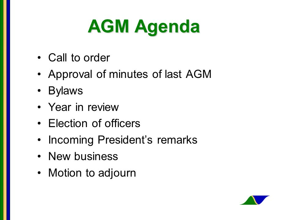 AGM Agenda Call to order Approval of minutes of last AGM Bylaws Year in review Election of officers Incoming President's remarks New business Motion to adjourn