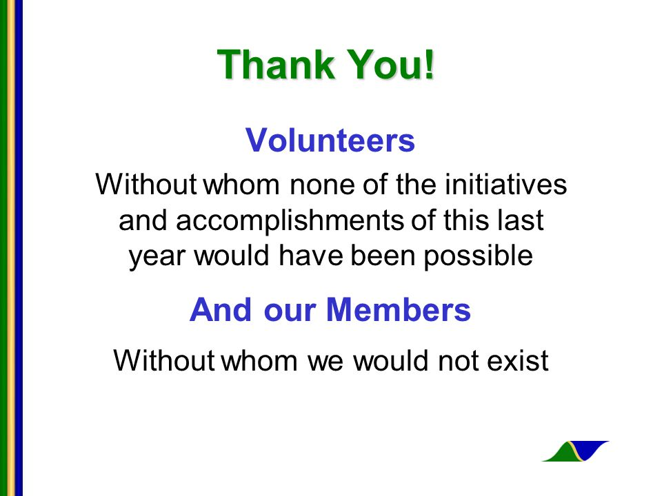 Thank You! Volunteers Without whom none of the initiatives and accomplishments of this last year would have been possible And our Members Without whom