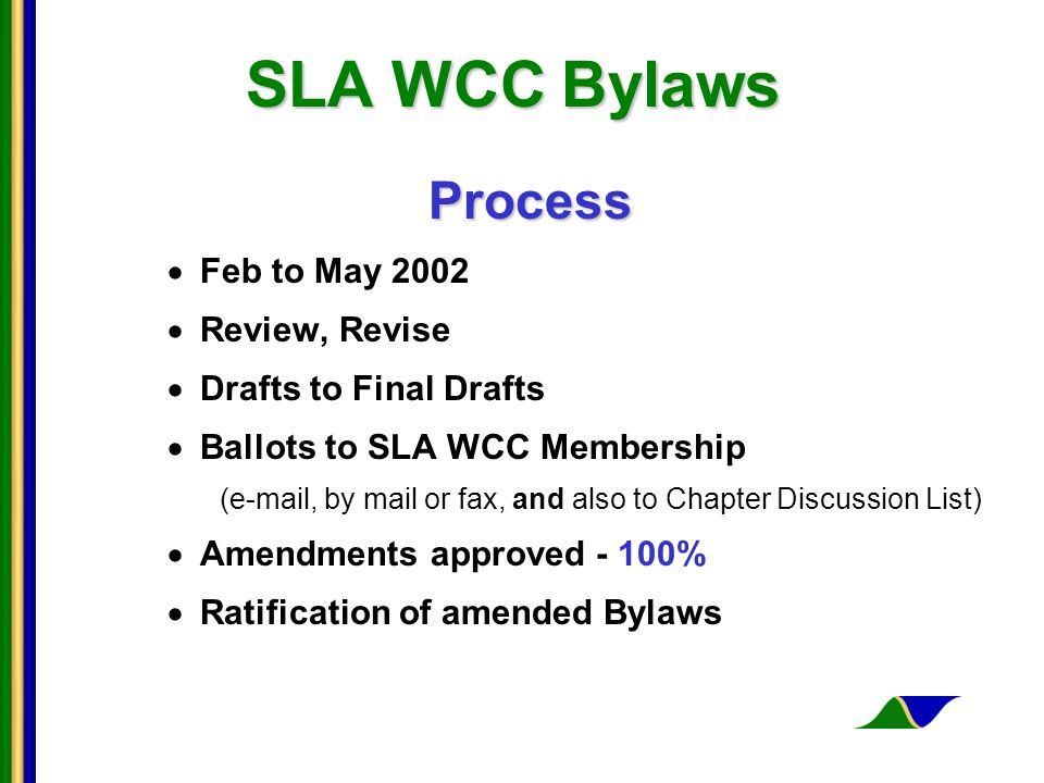 SLA WCC Bylaws Process  Feb to May 2002  Review, Revise  Drafts to Final Drafts  Ballots to SLA WCC Membership (e-mail, by mail or fax, and also to Chapter Discussion List)  Amendments approved - 100%  Ratification of amended Bylaws