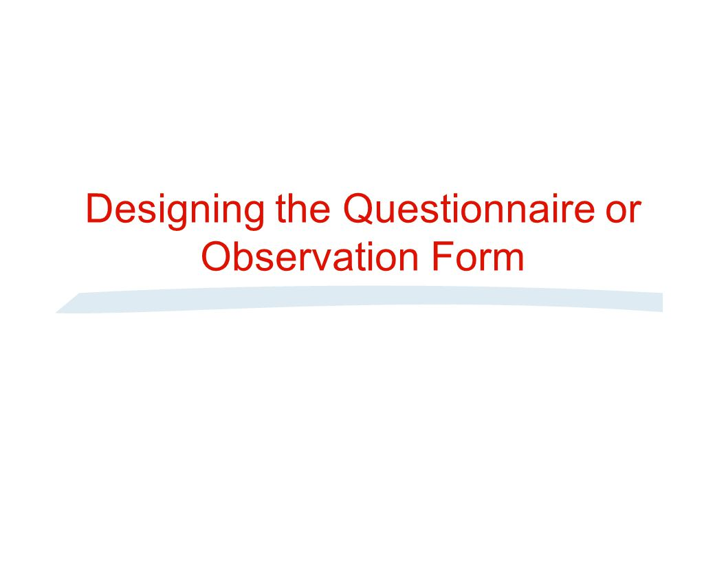 Procedure for Developing a Questionnaire Step 1 Step 2 Step 3 Step 5 Step 4 Step 6 Step 7 Step 8 Step 9 Specify what information will be sought Determine type of questionnaire and method of administration Determine content of individual questions Determine form of response to each question Determine wording of each question Determine question sequence Determine physical characteristics of questionnaire Reexamine steps 1-7 and revise if necessary Pretest questionnaire and revise if necessary