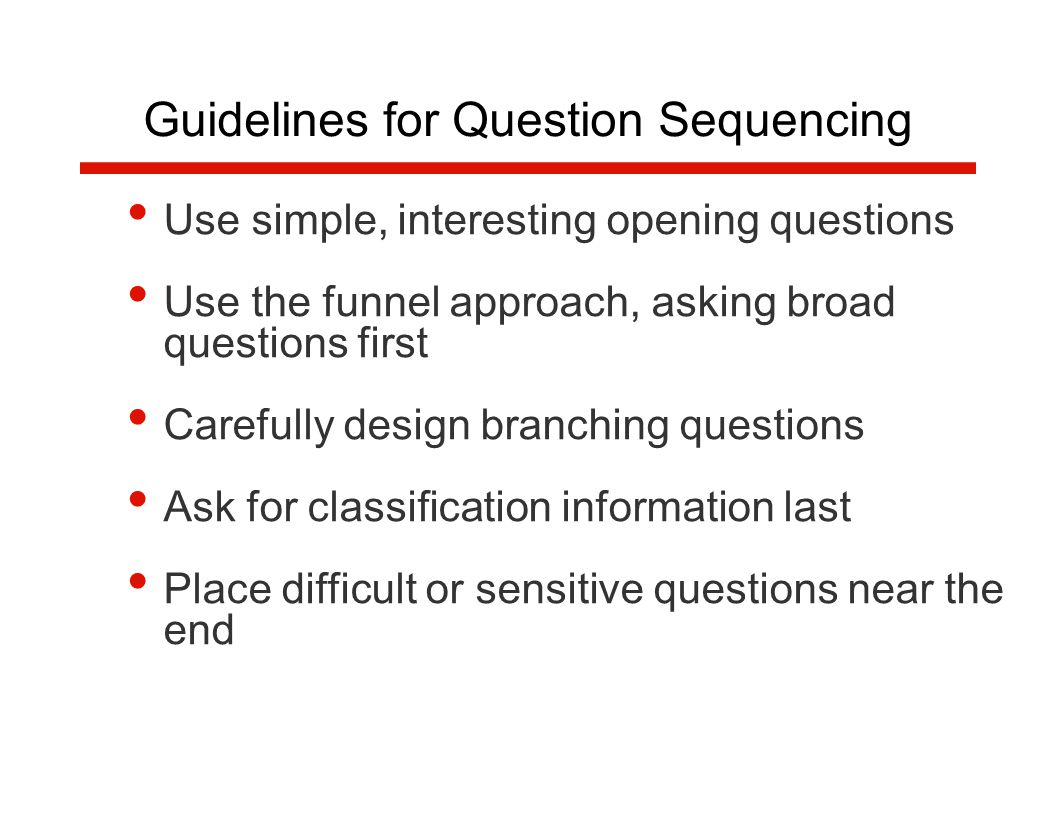 Use simple, interesting opening questions Use the funnel approach, asking broad questions first Carefully design branching questions Ask for classification information last Place difficult or sensitive questions near the end Guidelines for Question Sequencing