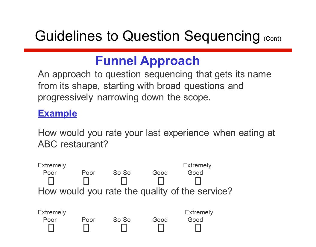 Funnel Approach An approach to question sequencing that gets its name from its shape, starting with broad questions and progressively narrowing down the scope.