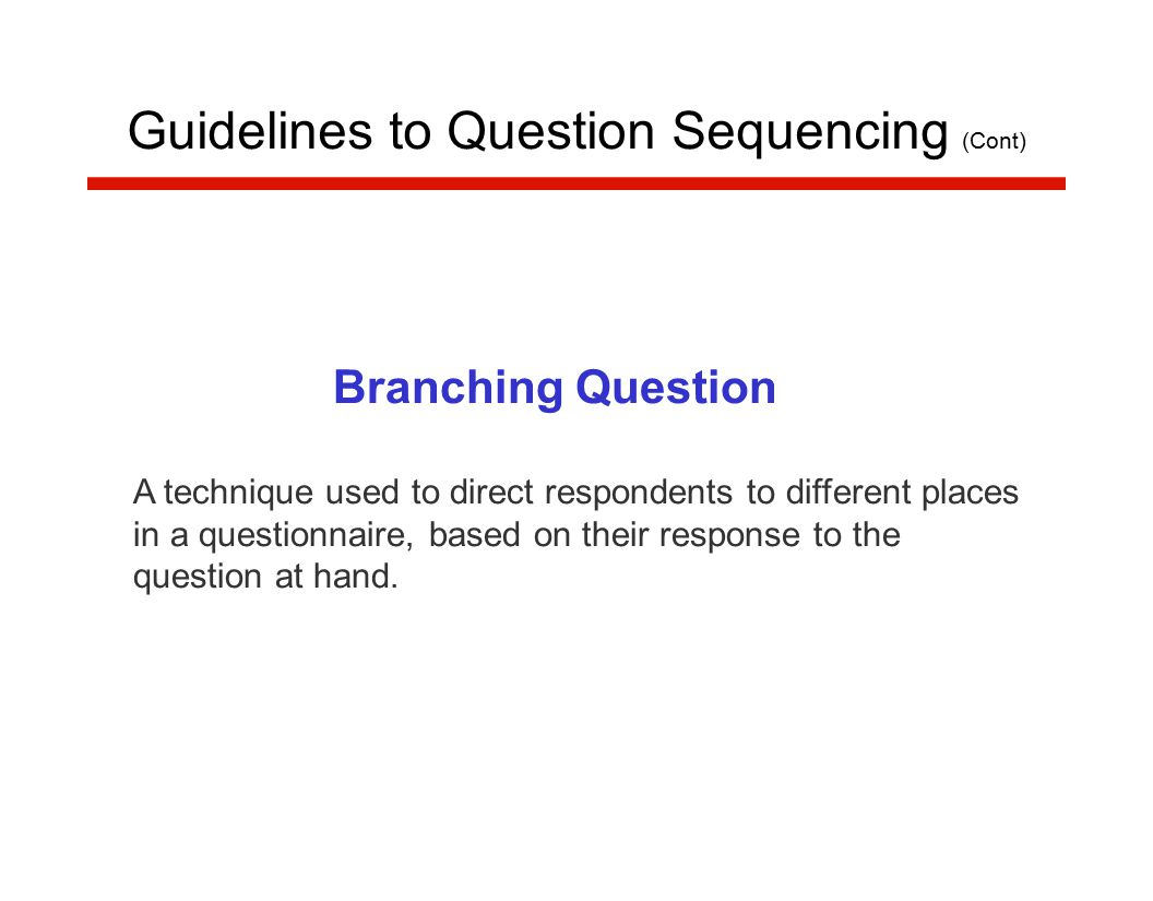 Branching Question A technique used to direct respondents to different places in a questionnaire, based on their response to the question at hand.
