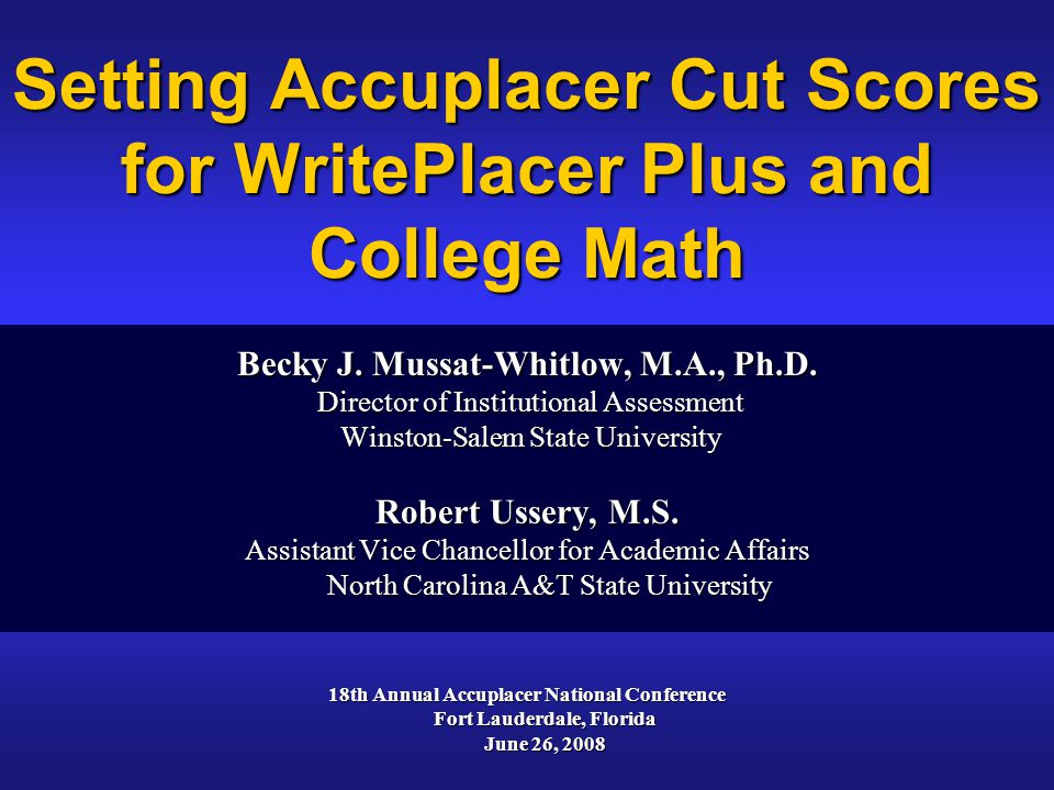 Setting Accuplacer Cut Scores for WritePlacer Plus and College Math Becky J. Mussat-Whitlow, M.A., Ph.D. Director of Institutional Assessment Director