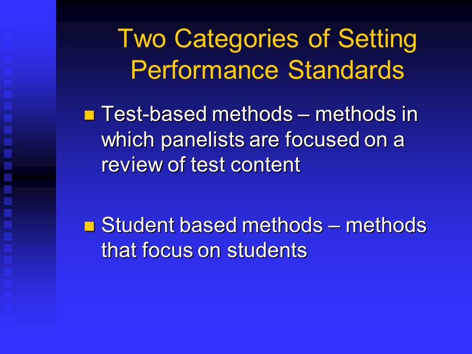 Two Categories of Setting Performance Standards Test-based methods – methods in which panelists are focused on a review of test content Test-based met