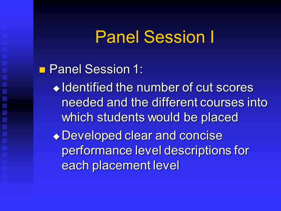 Panel Session I Panel Session 1: Panel Session 1:  Identified the number of cut scores needed and the different courses into which students would be