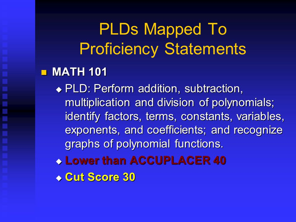 PLDs Mapped To Proficiency Statements MATH 101 MATH 101  PLD: Perform addition, subtraction, multiplication and division of polynomials; identify fac