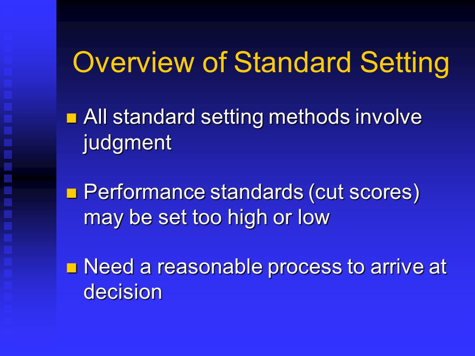 Overview of Standard Setting All standard setting methods involve judgment All standard setting methods involve judgment Performance standards (cut sc