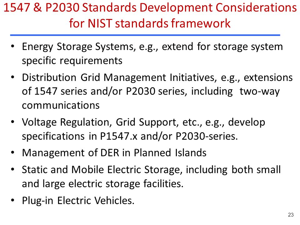 Energy Storage Systems, e.g., extend for storage system specific requirements Distribution Grid Management Initiatives, e.g., extensions of 1547 series and/or P2030 series, including two-way communications Voltage Regulation, Grid Support, etc., e.g., develop specifications in P1547.x and/or P2030-series.