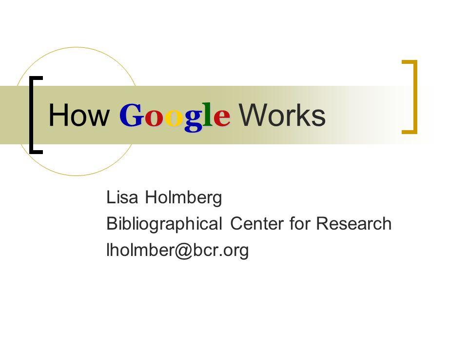 Google How Google Works Lisa Holmberg Bibliographical Center for Research lholmber@bcr.org