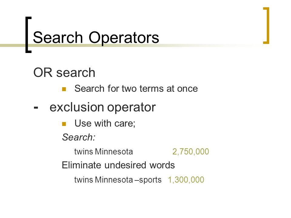 Search Operators OR search Search for two terms at once - exclusion operator Use with care; Search: twins Minnesota 2,750,000 Eliminate undesired words twins Minnesota –sports 1,300,000