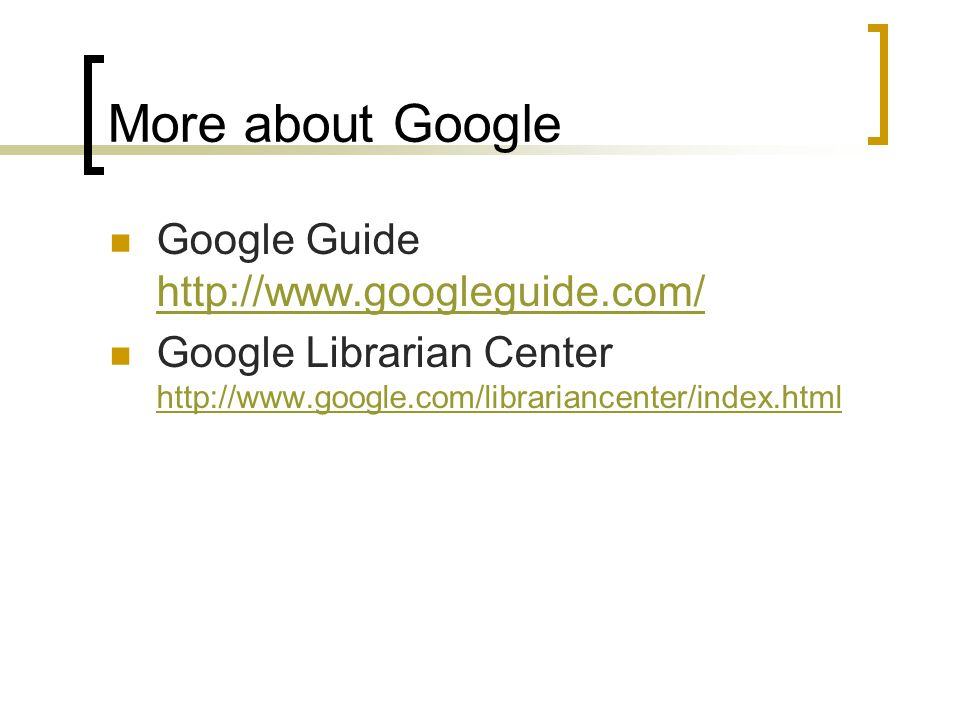 More about Google Google Guide http://www.googleguide.com/ http://www.googleguide.com/ Google Librarian Center http://www.google.com/librariancenter/index.html http://www.google.com/librariancenter/index.html