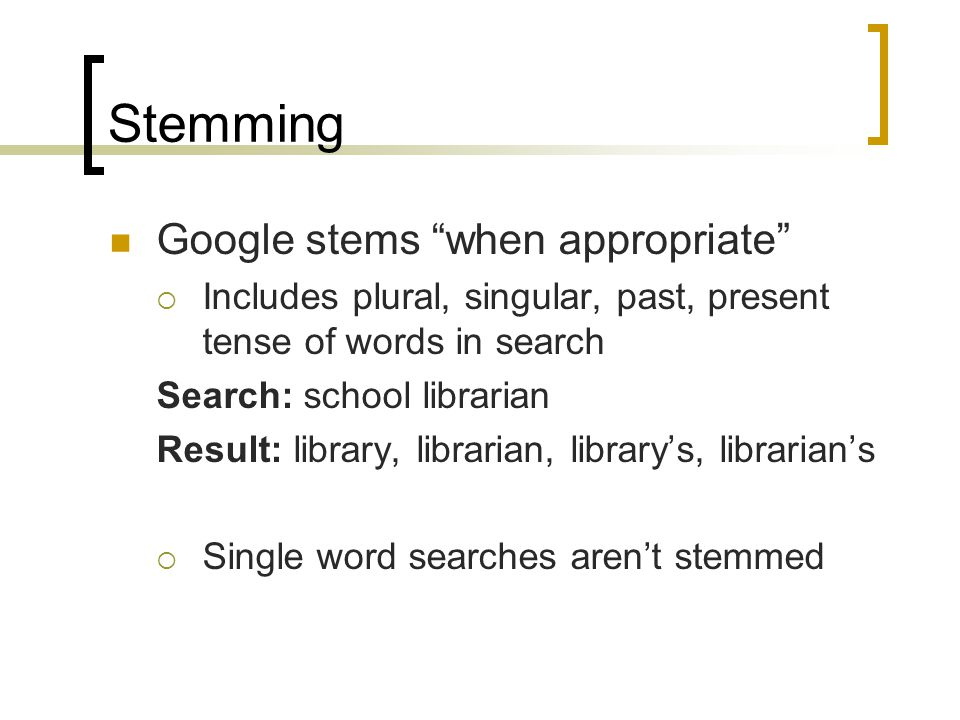Stemming Google stems when appropriate  Includes plural, singular, past, present tense of words in search Search: school librarian Result: library, librarian, library's, librarian's  Single word searches aren't stemmed