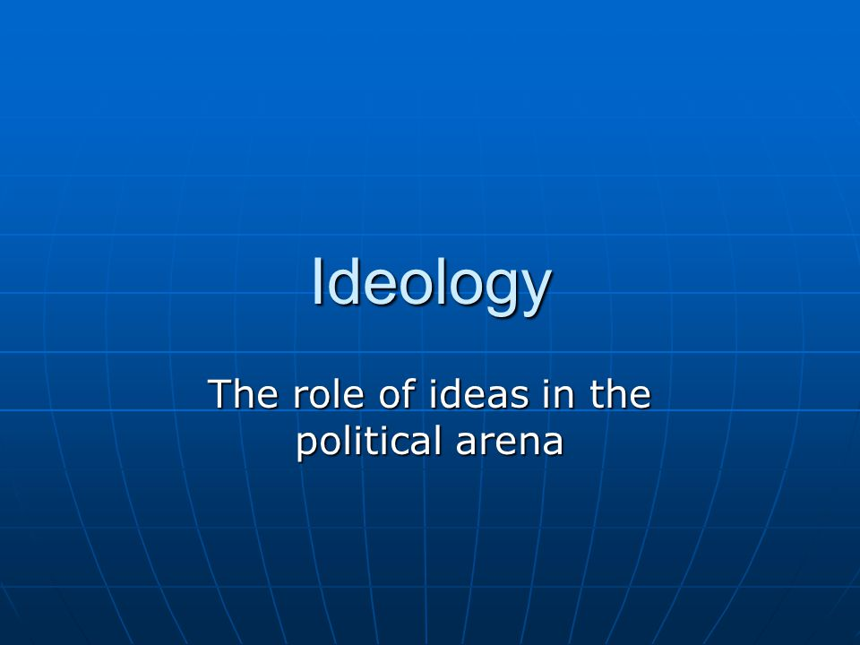 Ideology The role of ideas in the political arena