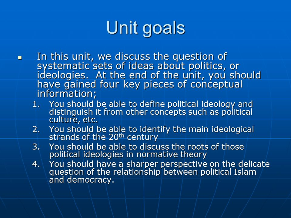 Unit goals In this unit, we discuss the question of systematic sets of ideas about politics, or ideologies.