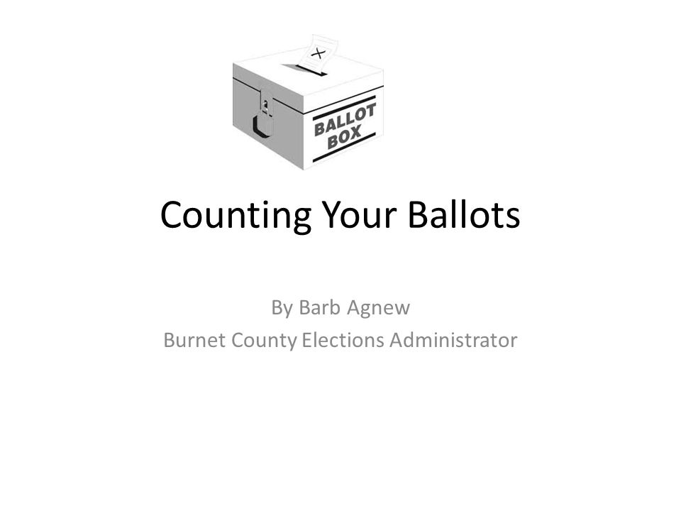 Counting Your Ballots By Barb Agnew Burnet County Elections Administrator