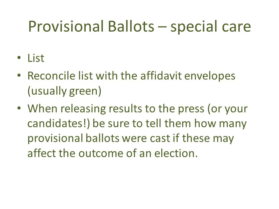 Provisional Ballots – special care List Reconcile list with the affidavit envelopes (usually green) When releasing results to the press (or your candidates!) be sure to tell them how many provisional ballots were cast if these may affect the outcome of an election.