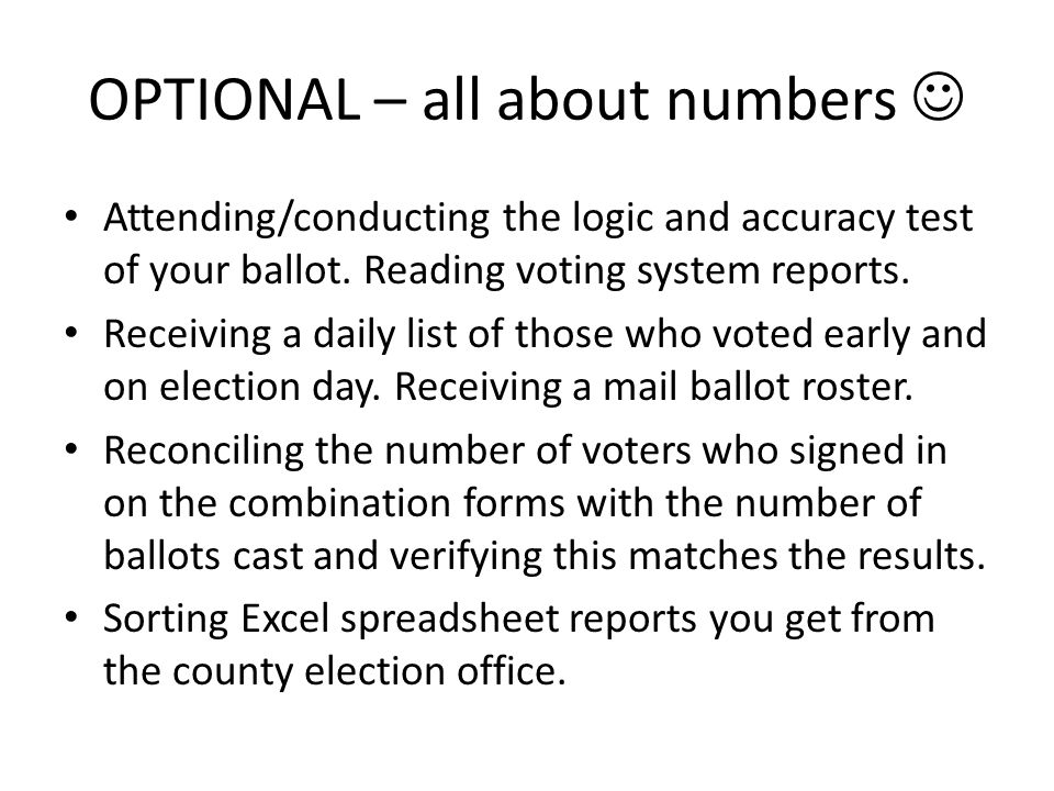 OPTIONAL – all about numbers Attending/conducting the logic and accuracy test of your ballot. Reading voting system reports. Receiving a daily list of